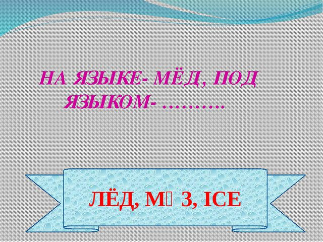 ЛЁД, МҰЗ, ICE НА ЯЗЫКЕ- МЁД , ПОД ЯЗЫКОМ- ……….