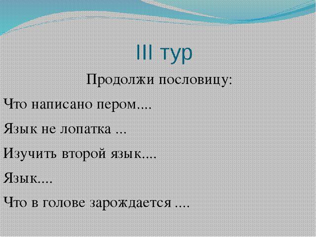 ІІІ тур Продолжи пословицу: Что написано пером.... Язык не лопатка ... Изучи...