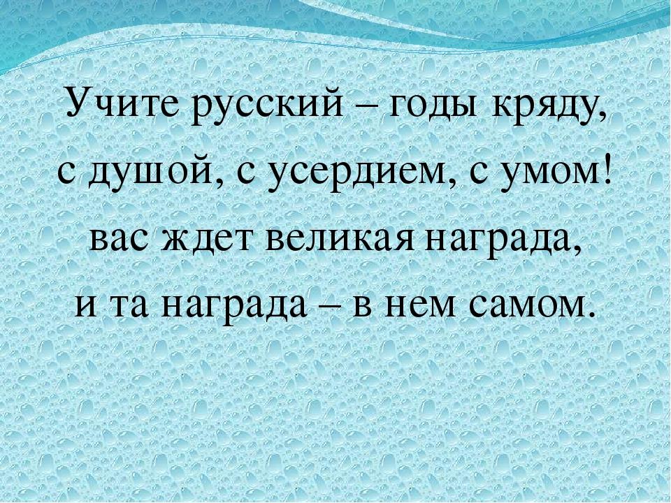 Учите русский – годы кряду, с душой, с усердием, с умом! вас ждет великая на...