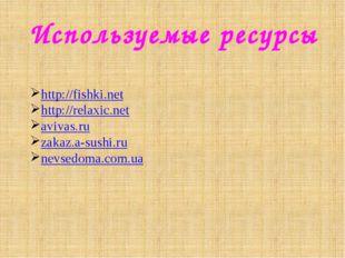 Используемые ресурсы http://fishki.net http://relaxic.net avivas.ru zakaz.a-s