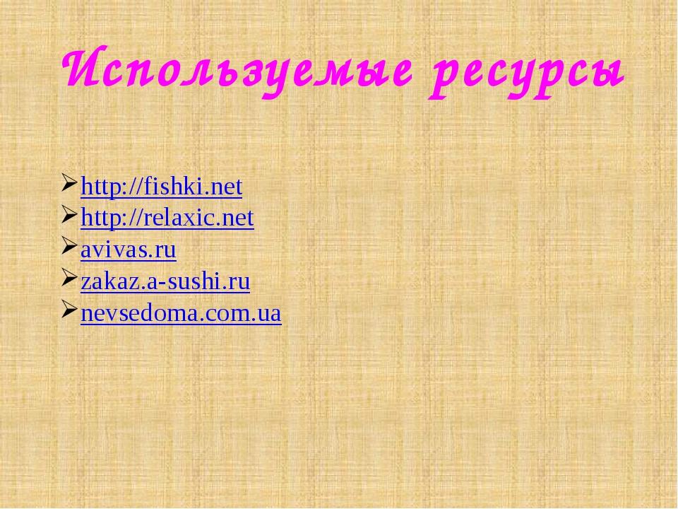 Используемые ресурсы http://fishki.net http://relaxic.net avivas.ru zakaz.a-s...