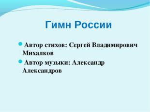 Гимн России Автор стихов: Сергей Владимирович Михалков Автор музыки: Алексан