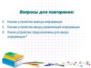 Назови устройства вывода информации Назови устройства ввода управляющей инфор