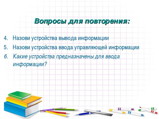 Назови устройства вывода информации Назови устройства ввода управляющей инфор...