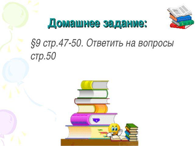 Домашнее задание: §9 стр.47-50. Ответить на вопросы стр.50