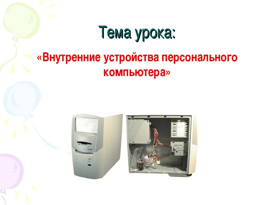 Тема урока: «Внутренние устройства персонального компьютера»