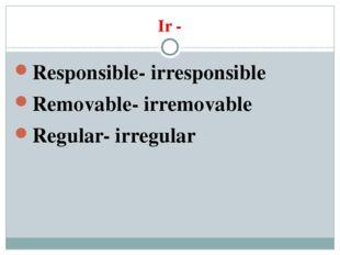 Ir - Responsible- irresponsible Removable- irremovable Regular- irregular