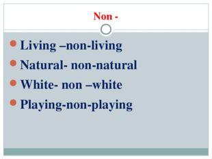 Non - Living –non-living Natural- non-natural White- non –white Playing-non-p