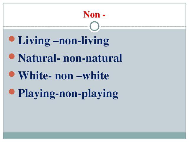 Non - Living –non-living Natural- non-natural White- non –white Playing-non-p...