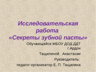 Исследовательская работа «Секреты зубной пасты» Обучающейся МБОУ ДОД ДДТ г.Ар
