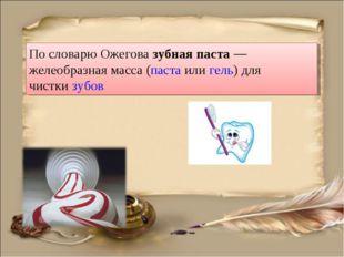 По словарю Ожегова зубная паста— желеобразная масса (паста илигель) для чис