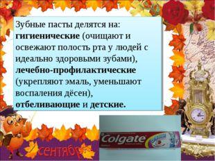 Зубные пасты делятся на: гигиенические (очищают и освежают полость рта у люде