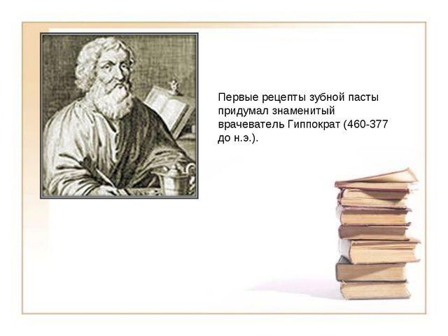 Первые рецепты зубной пасты придумал знаменитый врачеватель Гиппократ (460-37...
