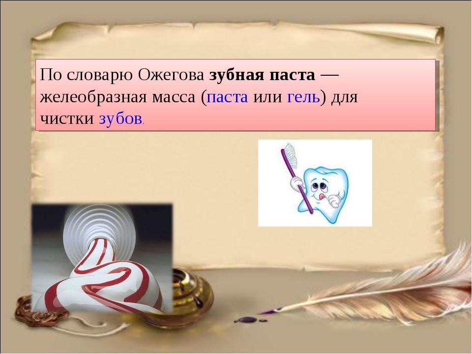 По словарю Ожегова зубная паста— желеобразная масса (паста илигель) для чис...