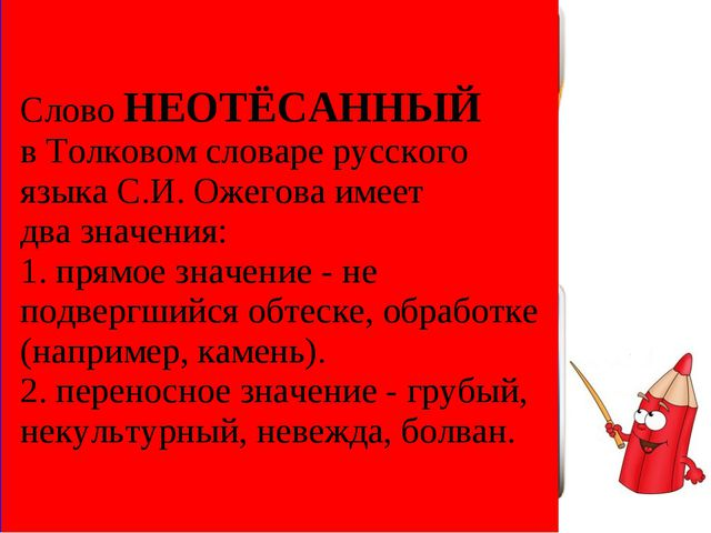 Слово НЕОТЁСАННЫЙ в Толковом словаре русского языка С.И. Ожегова имеет два зн...