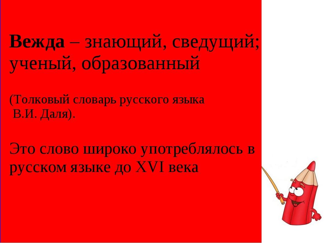 Вежда – знающий, сведущий; ученый, образованный (Толковый словарь русского яз...