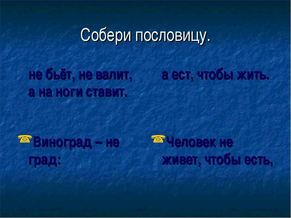 Собери пословицу. не бьёт, не валит, а на ноги ставит. а ест, чтобы жить. В...
