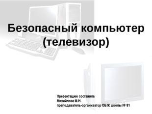 Безопасный компьютер (телевизор) Презентацию составила Михайлова М.Н. препода