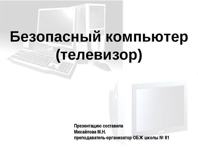 Безопасный компьютер (телевизор) Презентацию составила Михайлова М.Н. препода...