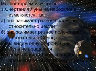 Мы повторяем изученное. 1.Очертания Луны на небосклоне изменяются, т.к.: а) о