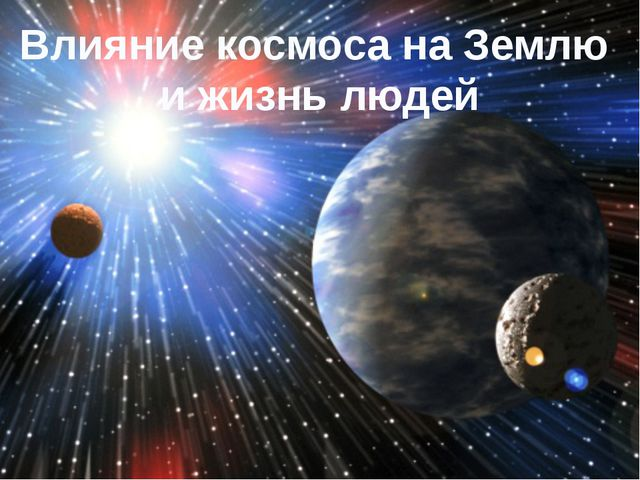 Влияние космоса на Землю и жизнь людей