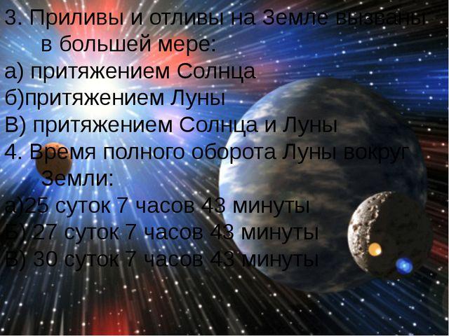 3. Приливы и отливы на Земле вызваны в большей мере: а) притяжением Солнца б)...