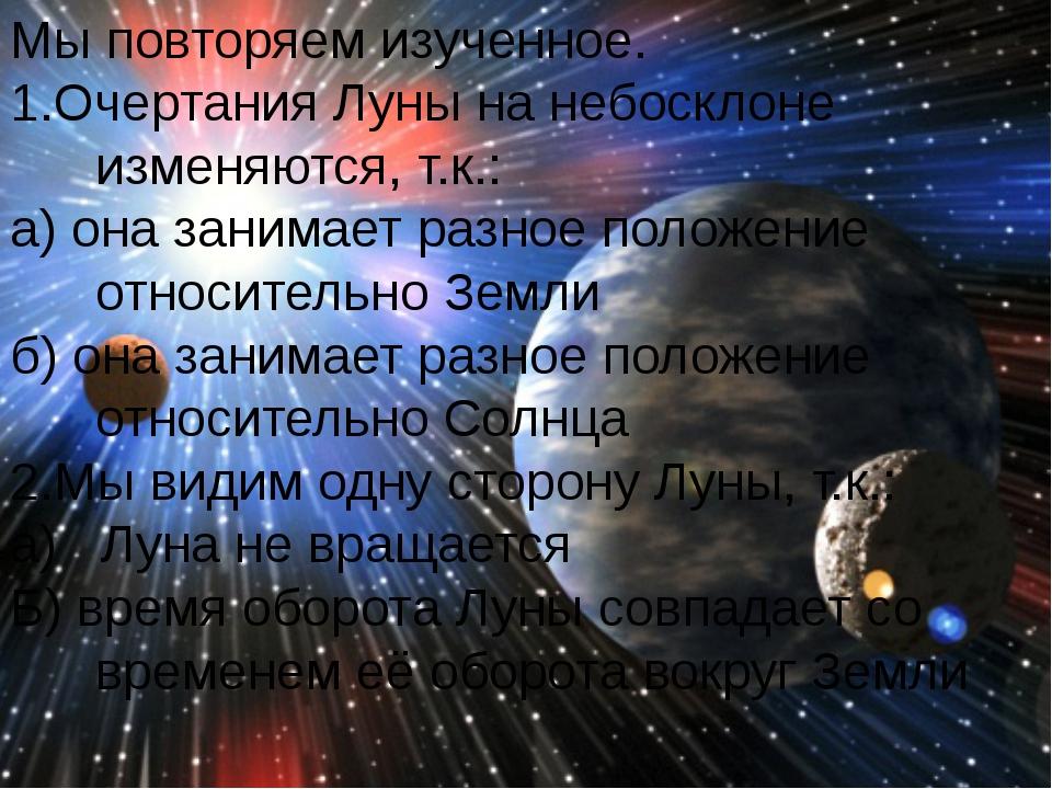 Мы повторяем изученное. 1.Очертания Луны на небосклоне изменяются, т.к.: а) о...