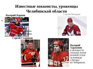 Известные хоккеисты, уроженцы Челябинской области Валерий Карпов Сергей Макар