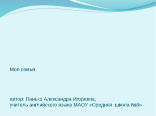 Моя семья автор: Панько Александра Игоревна, учитель английского языка МАОУ