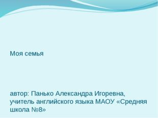 Моя семья автор: Панько Александра Игоревна, учитель английского языка МАОУ «