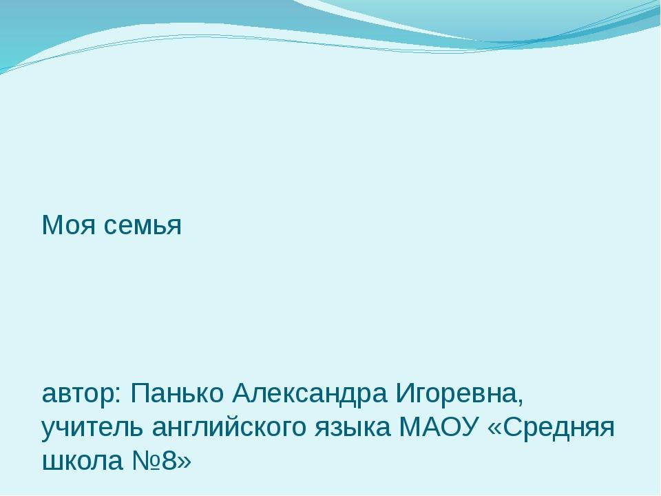 Моя семья автор: Панько Александра Игоревна, учитель английского языка МАОУ «...