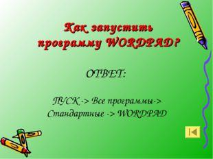 Как запустить программу WORDPAD? ОТВЕТ: ПУСК -> Все программы-> Стандартные -