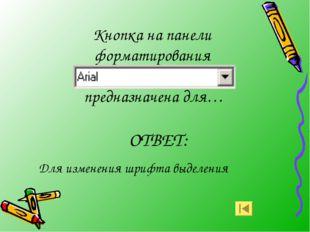 Кнопка на панели форматирования предназначена для… ОТВЕТ: Для изменения шрифт