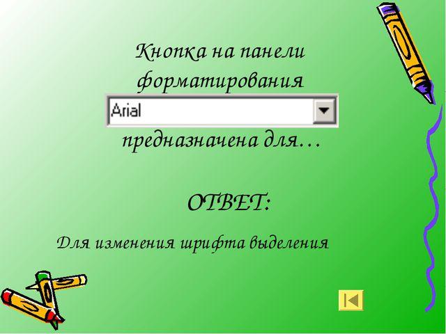 Кнопка на панели форматирования предназначена для… ОТВЕТ: Для изменения шрифт...