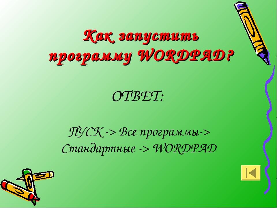 Как запустить программу WORDPAD? ОТВЕТ: ПУСК -> Все программы-> Стандартные -...