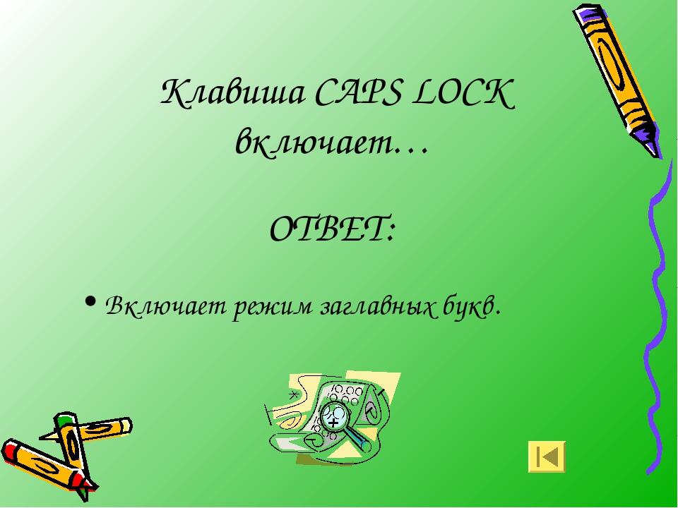 Клавиша CAPS LOCK включает… ОТВЕТ: Включает режим заглавных букв.