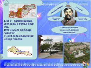 1735 г – Оренбургская крепость в устье реки Орь. 1920-1925 гг столица КазАСС