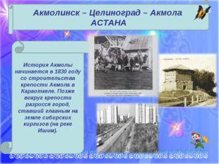 Акмолинск – Целиноград – Акмола АСТАНА История Акмолы начинается в 1830 году
