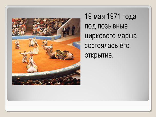 19 мая 1971 года под позывные циркового марша состоялась его открытие.