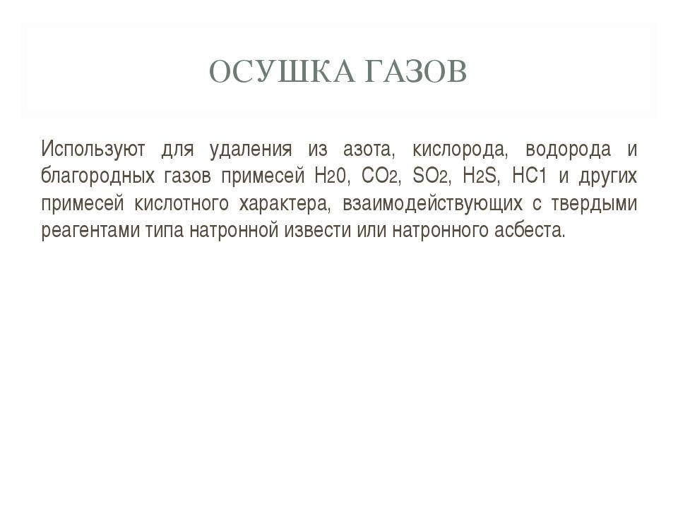 ОСУШКА ГАЗОВ Используют для удаления из азота, кислорода, водорода и благород...