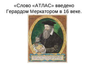 «Слово «АТЛАС» введено Герардом Меркатором в 16 веке.