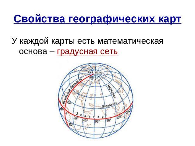 Свойства географических карт У каждой карты есть математическая основа – град...