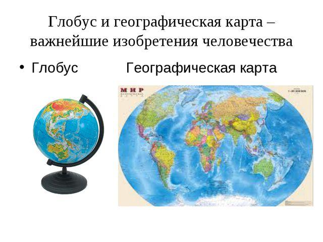 Глобус и географическая карта – важнейшие изобретения человечества Глобус Гео...