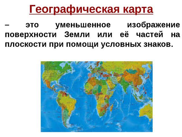 Географическая карта – это уменьшенное изображение поверхности Земли или её ч...