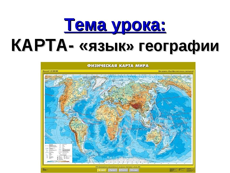 Тема урока: КАРТА- «язык» географии