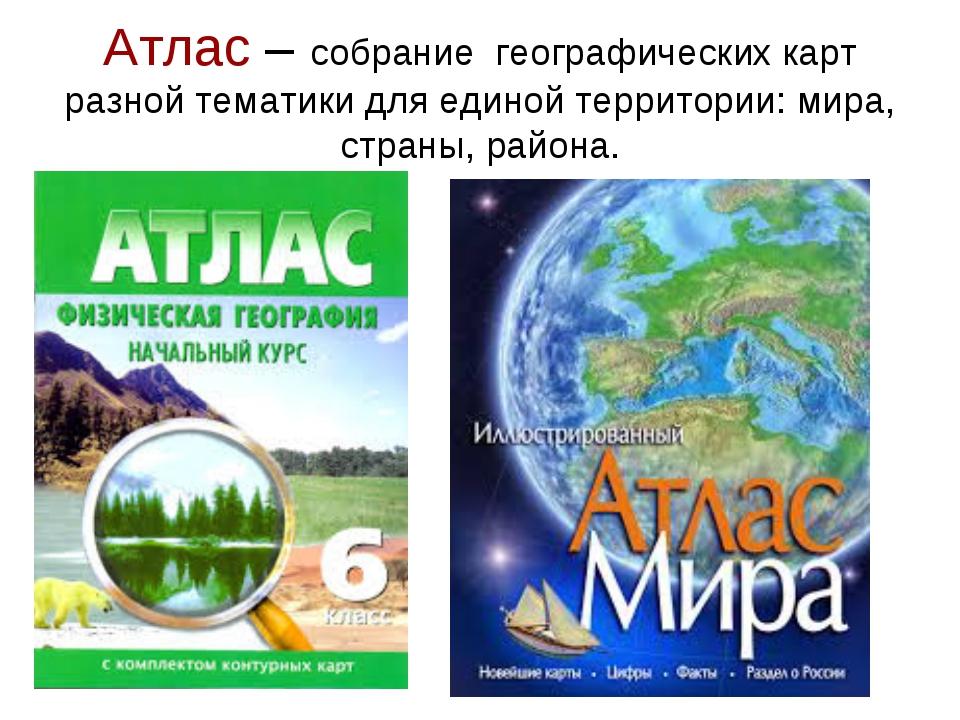 Атлас – собрание географических карт разной тематики для единой территории: м...