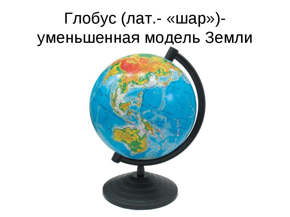 Глобус (лат.- «шар»)- уменьшенная модель Земли