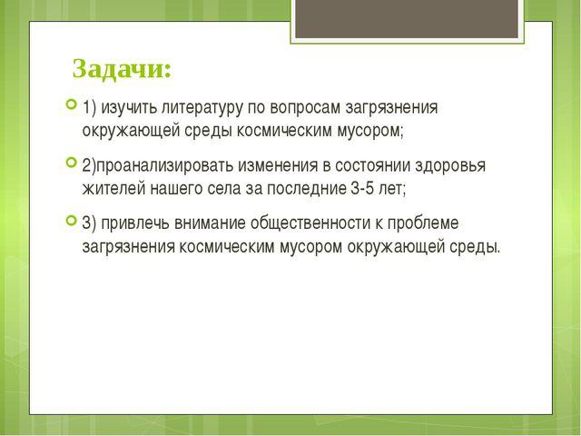 Задачи: 1) изучить литературу по вопросам загрязнения окружающей среды космич...