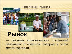 — система экономических отношений, связанных с обменом товаров и услуг; место
