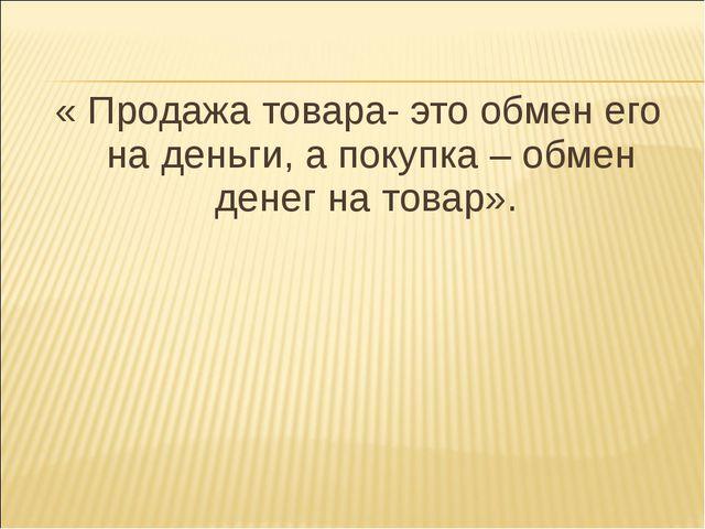 « Продажа товара- это обмен его на деньги, а покупка – обмен денег на товар».